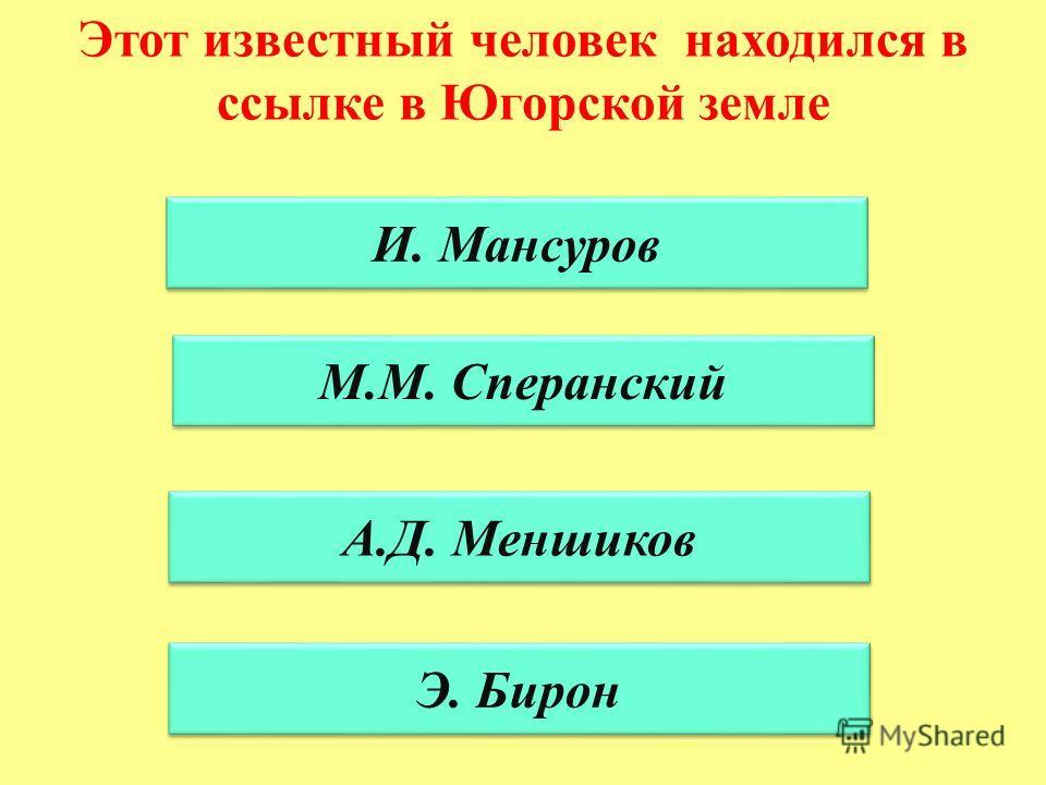 И. Мансуров М.М. Сперанский А.Д. Меншиков Э. Бирон Этот известный человек находился в ссылке в Югорской земле