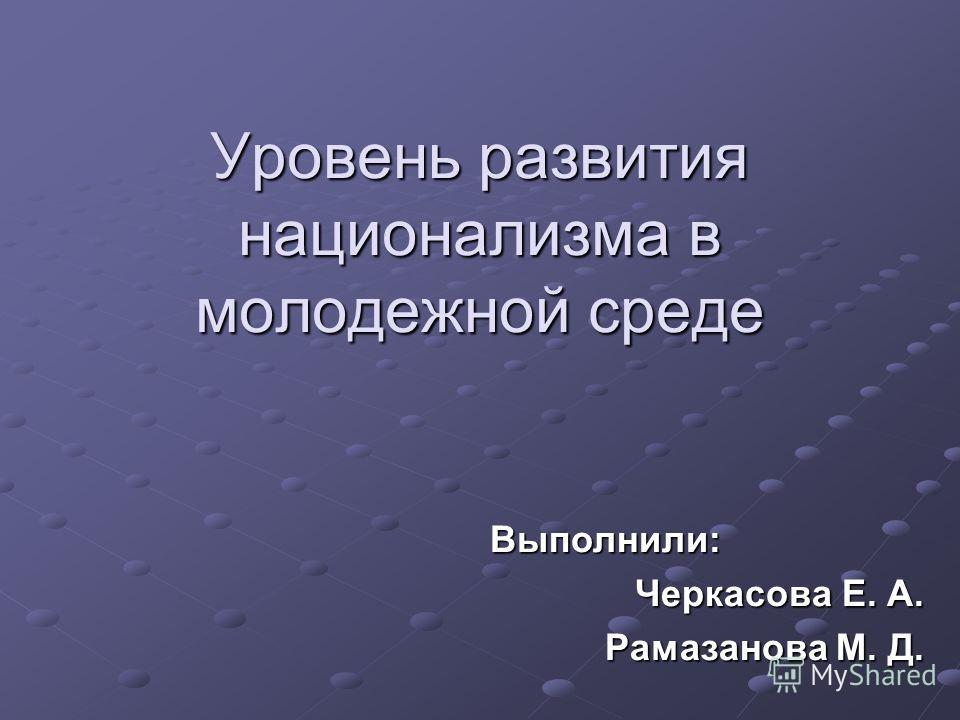 Уровень развития национализма в молодежной среде Выполнили: Черкасова Е. А. Рамазанова М. Д.