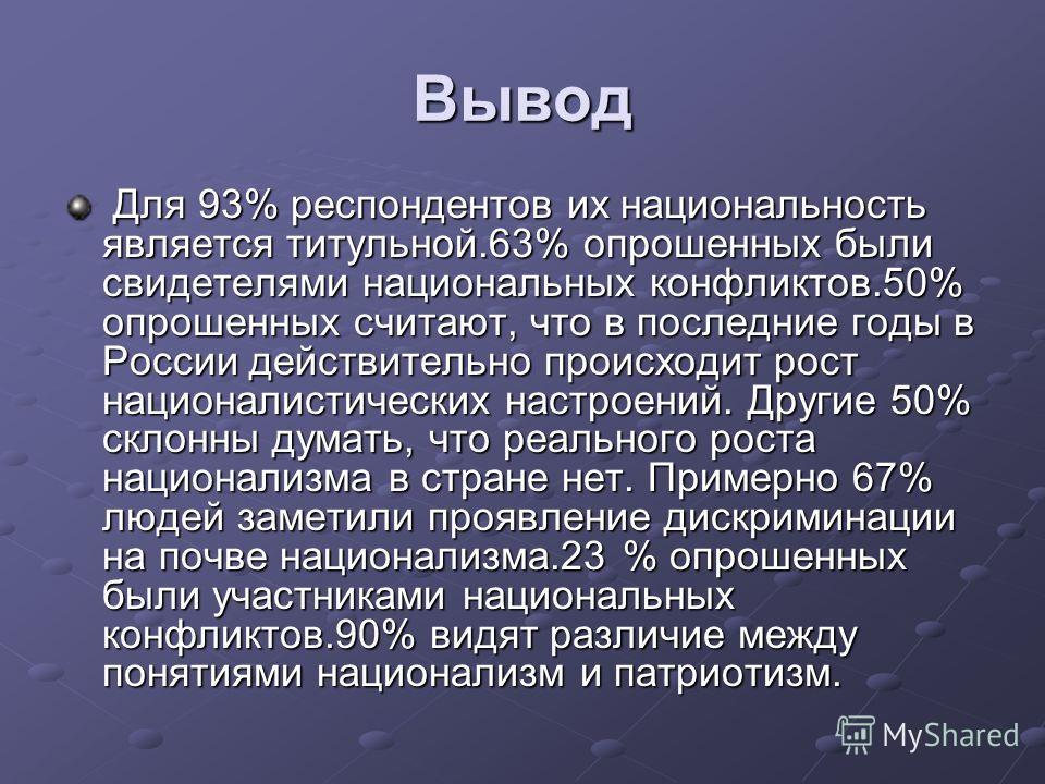 Вывод Для 93% респондентов их национальность является титульной.63% опрошенных были свидетелями национальных конфликтов.50% опрошенных считают, что в последние годы в России действительно происходит рост националистических настроений. Другие 50% скло