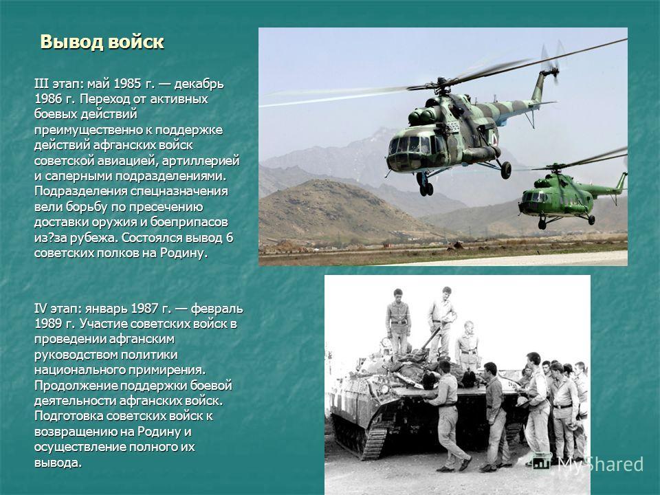 Вывод войск III этап: май 1985 г. декабрь 1986 г. Переход от активных боевых действий преимущественно к поддержке действий афганских войск советской авиацией, артиллерией и саперными подразделениями. Подразделения спецназначения вели борьбу по пресеч