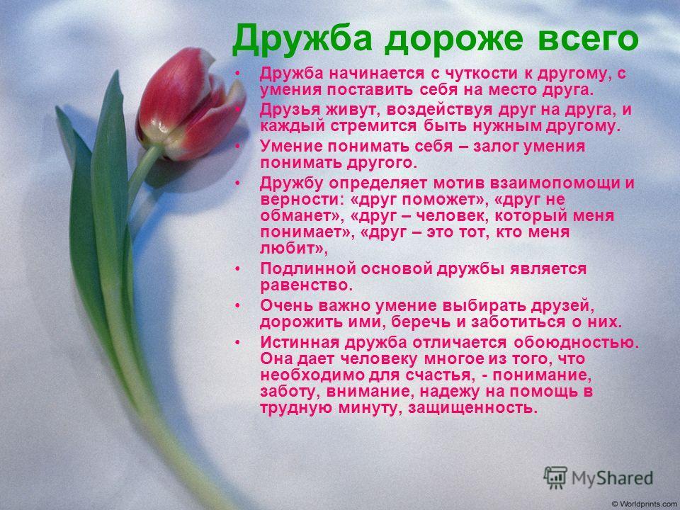 Дружба дороже всего Дружба начинается с чуткости к другому, с умения поставить себя на место друга. Друзья живут, воздействуя друг на друга, и каждый стремится быть нужным другому. Умение понимать себя – залог умения понимать другого. Дружбу определя