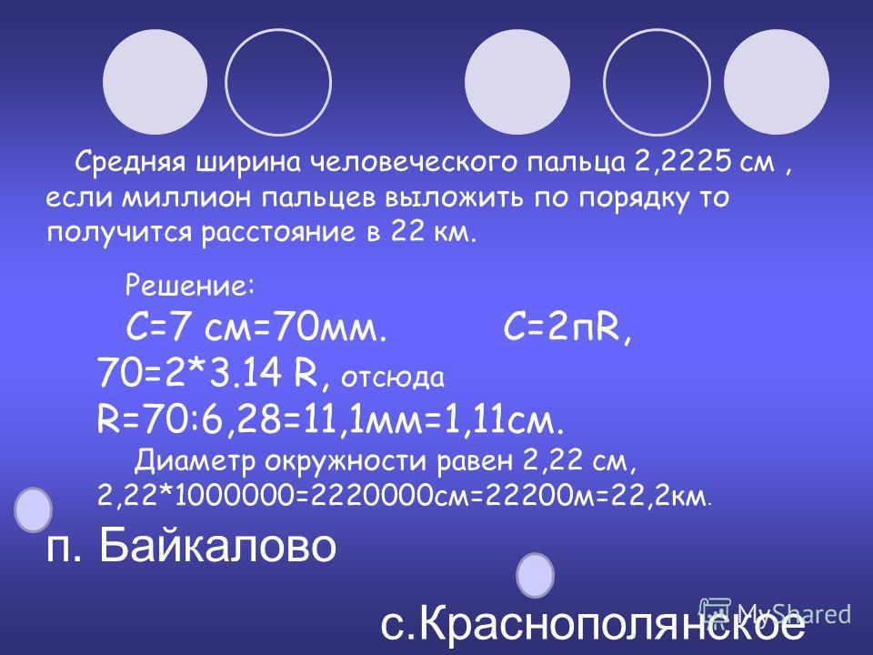 Средняя ширина человеческого пальца 2,2225 см, если миллион пальцев выложить по порядку то получится расстояние в 22 км. с.Краснополянское п. Байкалово Решение: С=7 см=70мм. С=2пR, 70=2*3.14 R, отсюда R=70:6,28=11,1мм=1,11см. Диаметр окружности равен
