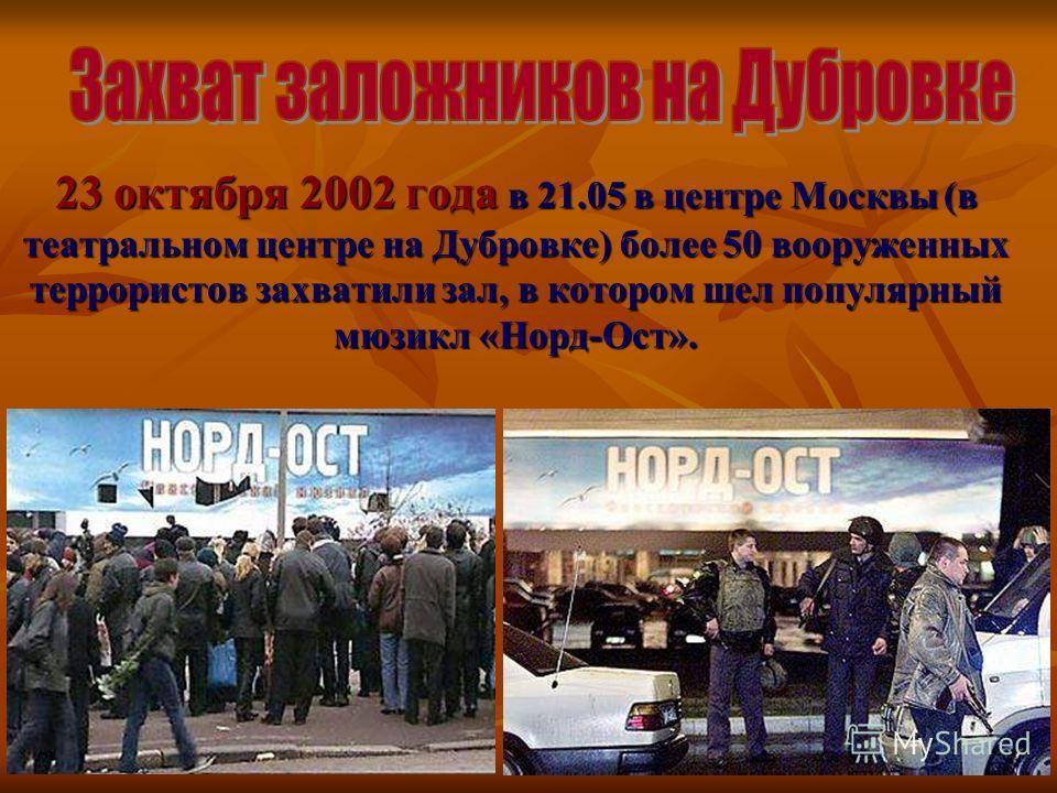 23 октября 2002 года в 21.05 в центре Москвы (в театральном центре на Дубровке) более 50 вооруженных террористов захватили зал, в котором шел популярный мюзикл «Норд-Ост».