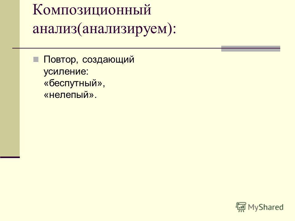 Композиционный анализ(анализируем): Повтор, создающий усиление: «беспутный», «нелепый».