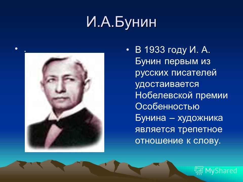 И.А.Бунин. В 1933 году И. А. Бунин первым из русских писателей удостаивается Нобелевской премии Особенностью Бунина – художника является трепетное отношение к слову.