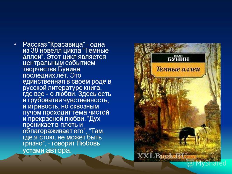 Рассказ Красавица - одна из 38 новелл цикла Темные аллеи. Этот цикл является центральным событием творчества Бунина последних лет. Это единственная в своем роде в русской литературе книга, где все - о любви. Здесь есть и грубоватая чувственность, и и