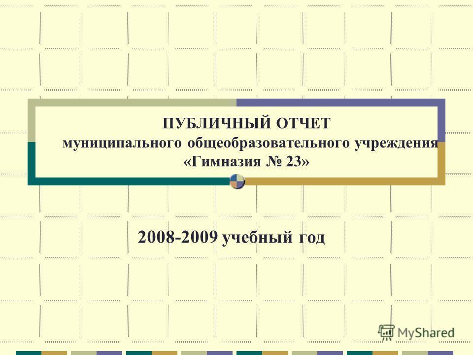 ПУБЛИЧНЫЙ ОТЧЕТ муниципального общеобразовательного учреждения «Гимназия 23» 2008-2009 учебный год