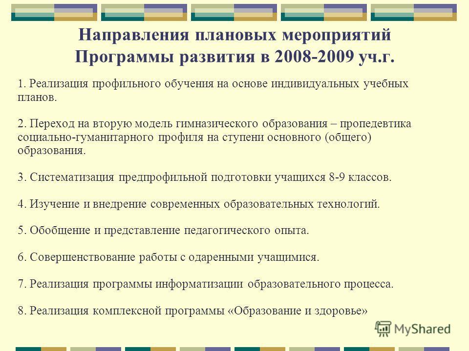 Направления плановых мероприятий Программы развития в 2008-2009 уч.г. 1. Реализация профильного обучения на основе индивидуальных учебных планов. 2. Переход на вторую модель гимназического образования – пропедевтика социально-гуманитарного профиля на