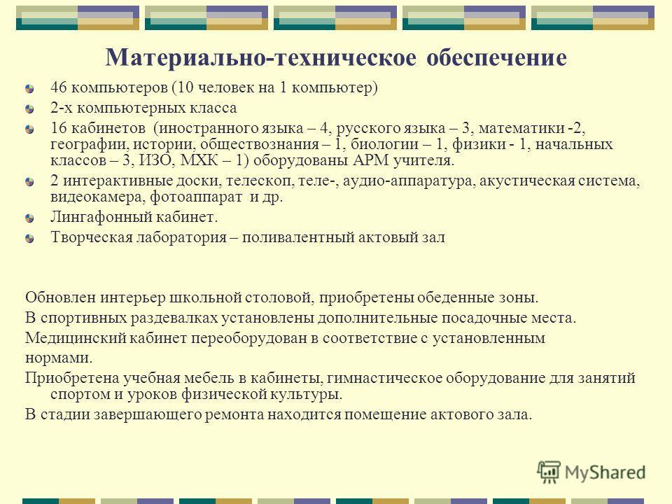 Материально-техническое обеспечение 46 компьютеров (10 человек на 1 компьютер) 2-х компьютерных класса 16 кабинетов (иностранного языка – 4, русского языка – 3, математики -2, географии, истории, обществознания – 1, биологии – 1, физики - 1, начальны
