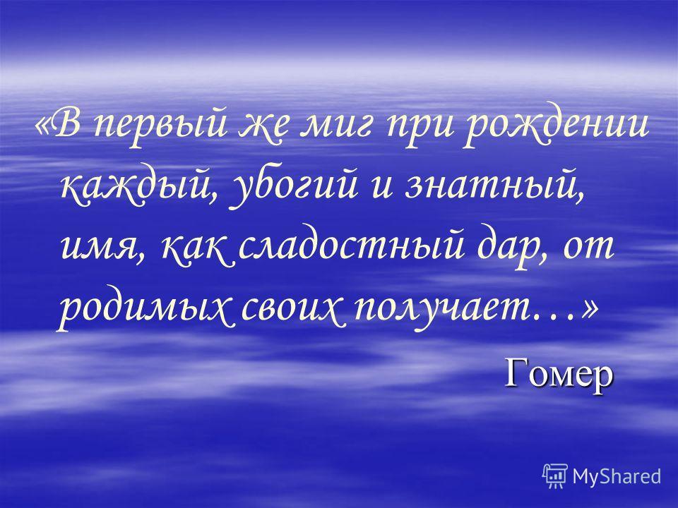 «В первый же миг при рождении каждый, убогий и знатный, имя, как сладостный дар, от родимых своих получает…» Гомер Гомер