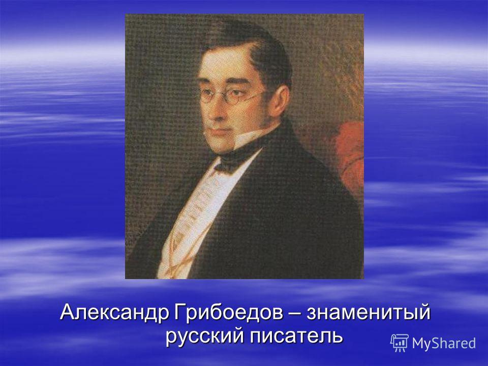 Александр Грибоедов – знаменитый русский писатель