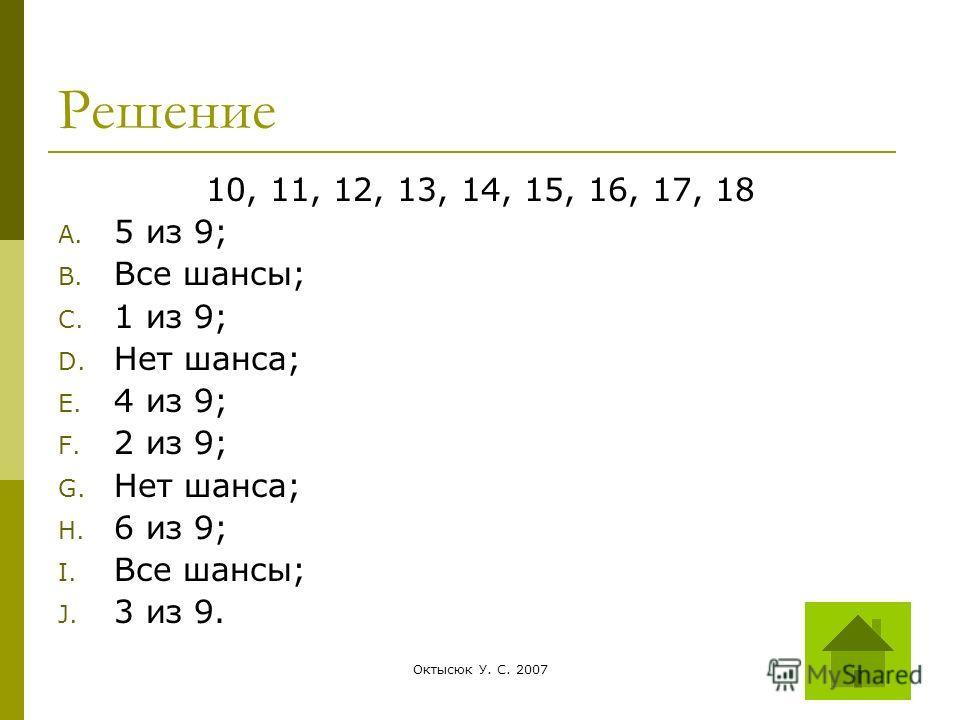 Октысюк У. С. 200729 Решение 10, 11, 12, 13, 14, 15, 16, 17, 18 A. 5 из 9; B. Все шансы; C. 1 из 9; D. Нет шанса; E. 4 из 9; F. 2 из 9; G. Нет шанса; H. 6 из 9; I. Все шансы; J. 3 из 9.