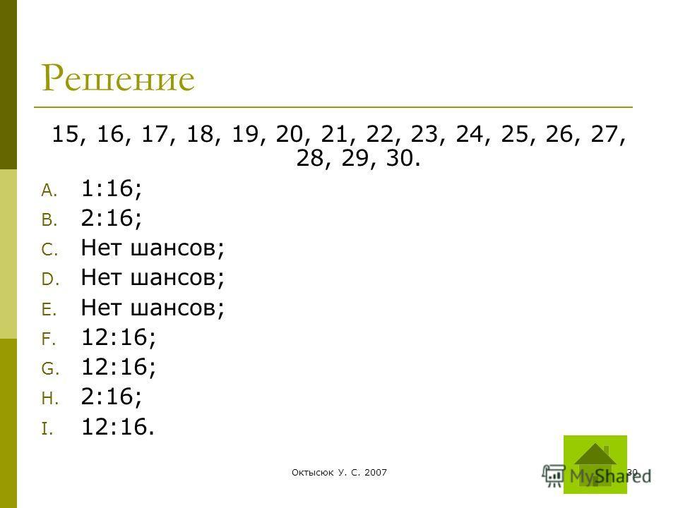 Октысюк У. С. 200730 Решение 15, 16, 17, 18, 19, 20, 21, 22, 23, 24, 25, 26, 27, 28, 29, 30. A. 1:16; B. 2:16; C. Нет шансов; D. Нет шансов; E. Нет шансов; F. 12:16; G. 12:16; H. 2:16; I. 12:16.