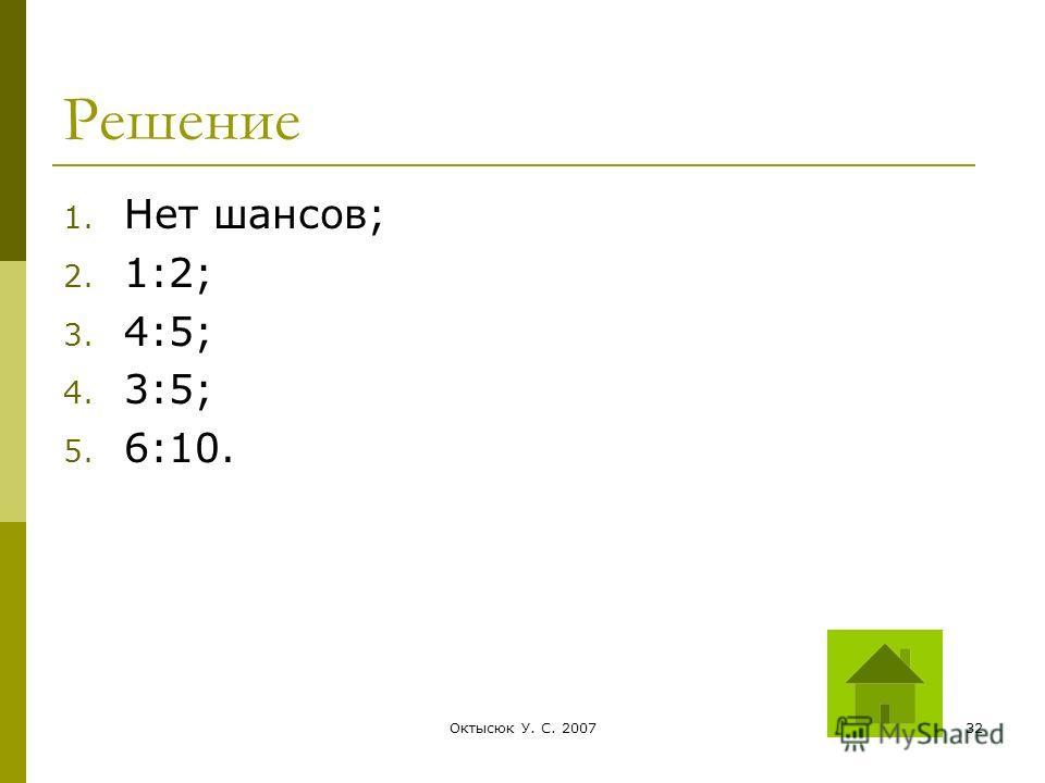 Октысюк У. С. 200732 Решение 1. Нет шансов; 2. 1:2; 3. 4:5; 4. 3:5; 5. 6:10.