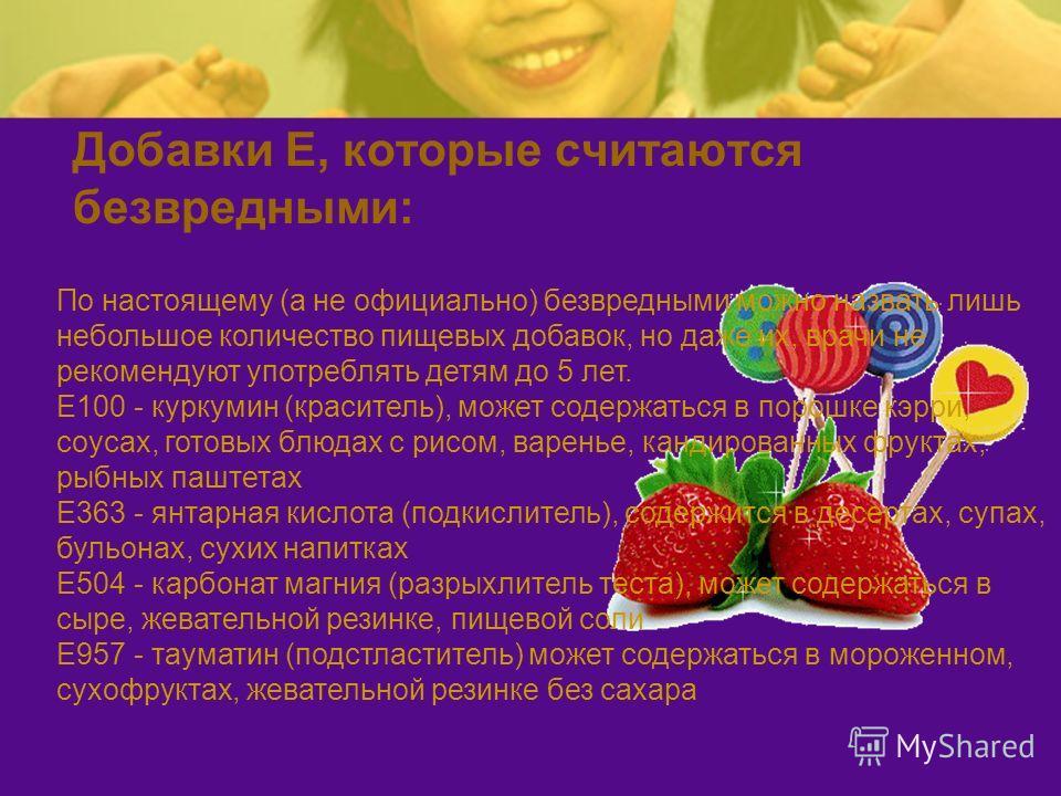 Добавки Е, которые считаются безвредными: По настоящему (а не официально) безвредными можно назвать лишь небольшое количество пищевых добавок, но даже их, врачи не рекомендуют употреблять детям до 5 лет. Е100 - куркумин (краситель), может содержаться