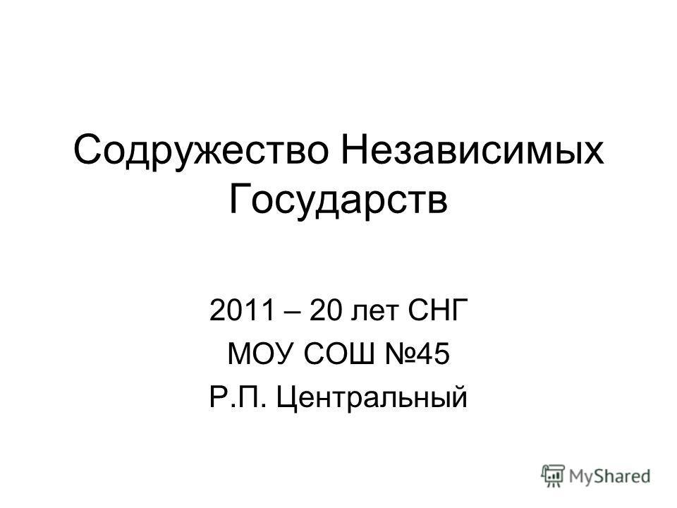 Содружество Независимых Государств 2011 – 20 лет СНГ МОУ СОШ 45 Р.П. Центральный