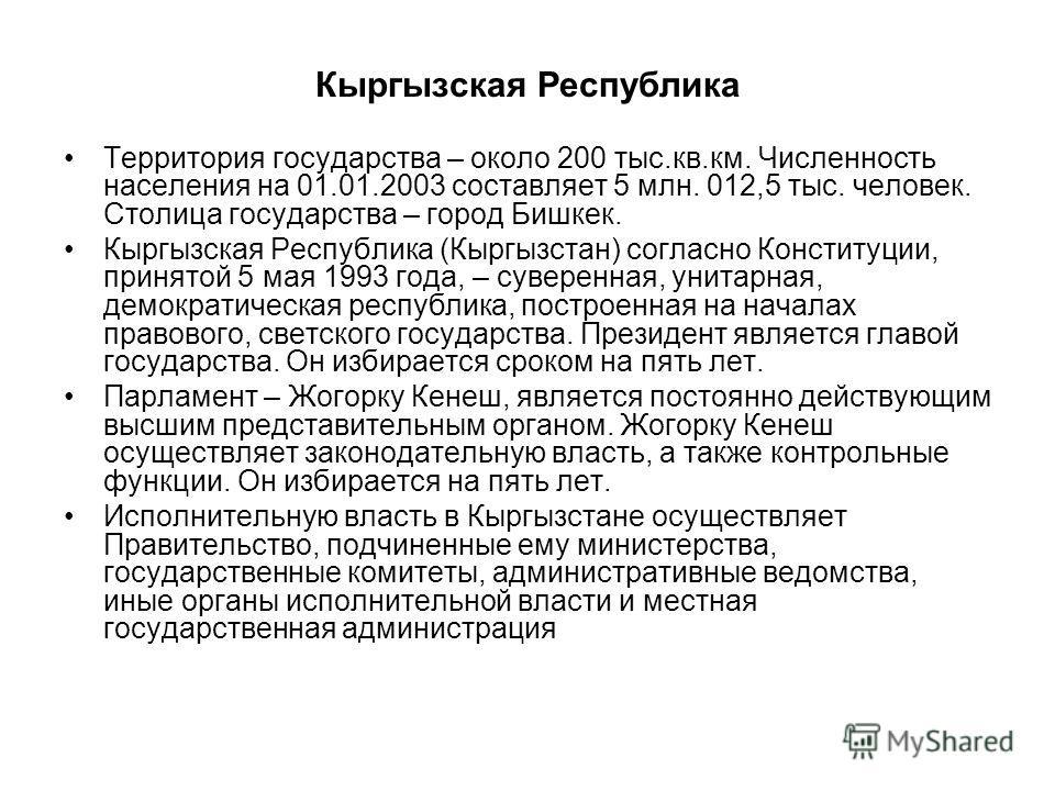 Территория государства – около 200 тыс.кв.км. Численность населения на 01.01.2003 составляет 5 млн. 012,5 тыс. человек. Столица государства – город Бишкек. Кыргызская Республика (Кыргызстан) согласно Конституции, принятой 5 мая 1993 года, – суверенна