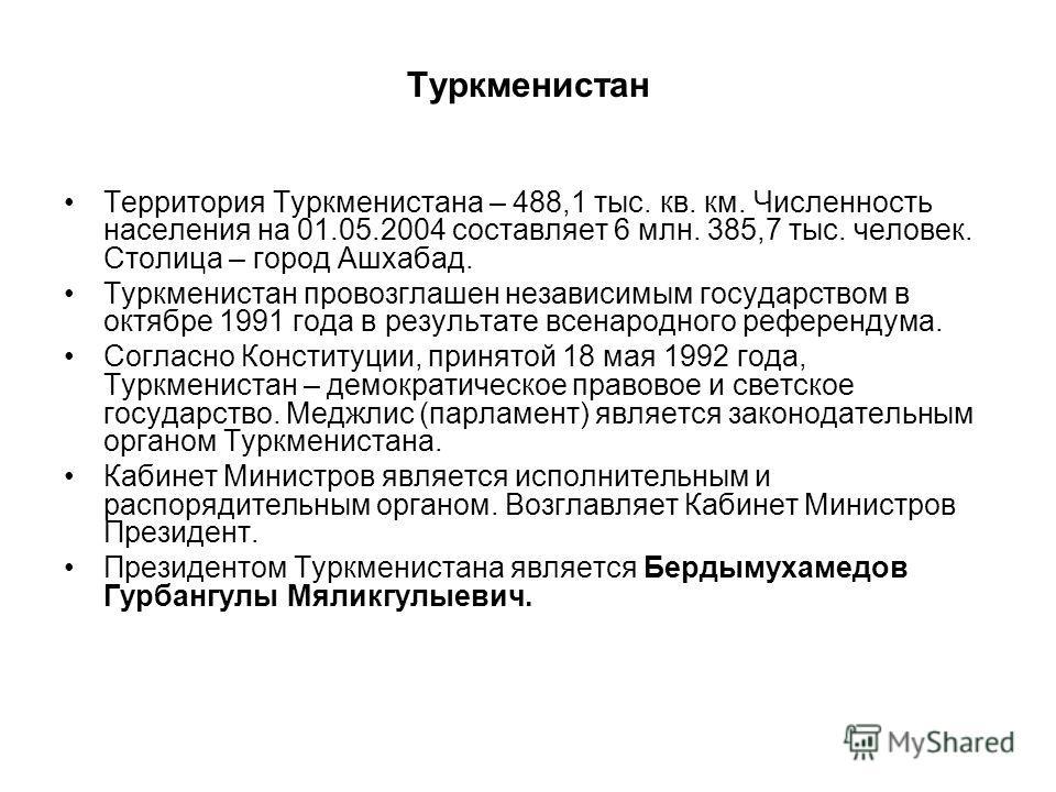 Территория Туркменистана – 488,1 тыс. кв. км. Численность населения на 01.05.2004 составляет 6 млн. 385,7 тыс. человек. Столица – город Ашхабад. Туркменистан провозглашен независимым государством в октябре 1991 года в результате всенародного референд