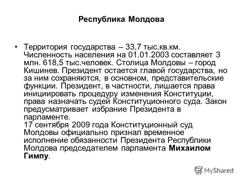 Территория государства – 33,7 тыс.кв.км. Численность населения на 01.01.2003 составляет 3 млн. 618,5 тыс.человек. Столица Молдовы – город Кишинев. Президент остается главой государства, но за ним сохраняются, в основном, представительские функции. Пр