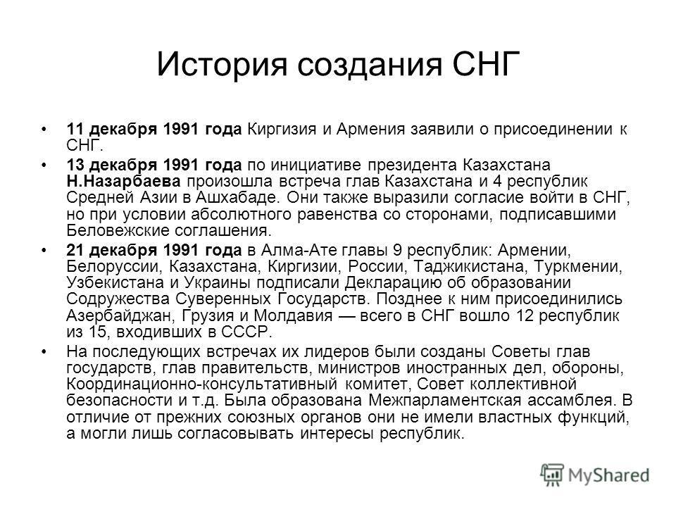 История создания СНГ 11 декабря 1991 года Киргизия и Армения заявили о присоединении к СНГ. 13 декабря 1991 года по инициативе президента Казахстана Н.Назарбаева произошла встреча глав Казахстана и 4 республик Средней Азии в Ашхабаде. Они также выраз