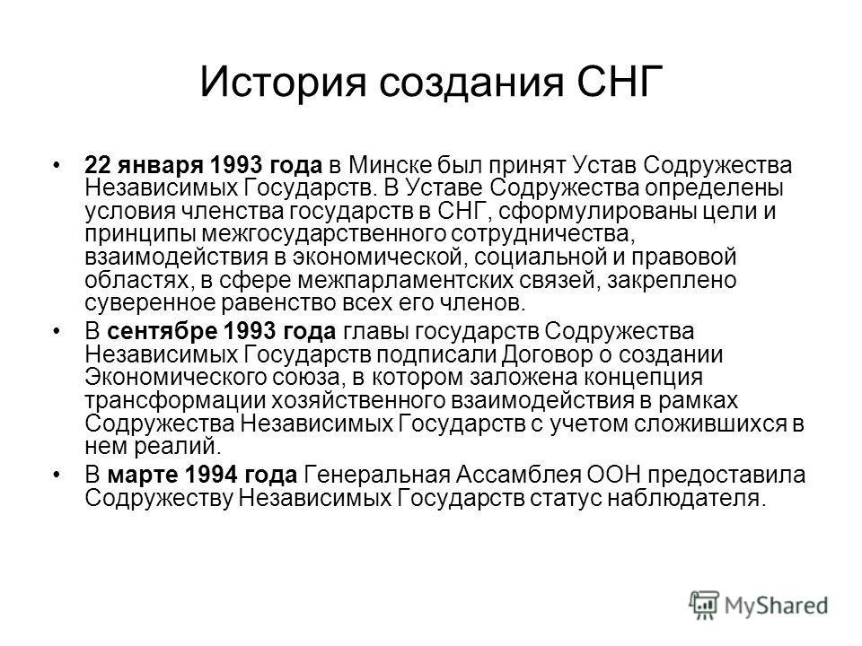 История создания СНГ 22 января 1993 года в Минске был принят Устав Содружества Независимых Государств. В Уставе Содружества определены условия членства государств в СНГ, сформулированы цели и принципы межгосударственного сотрудничества, взаимодействи