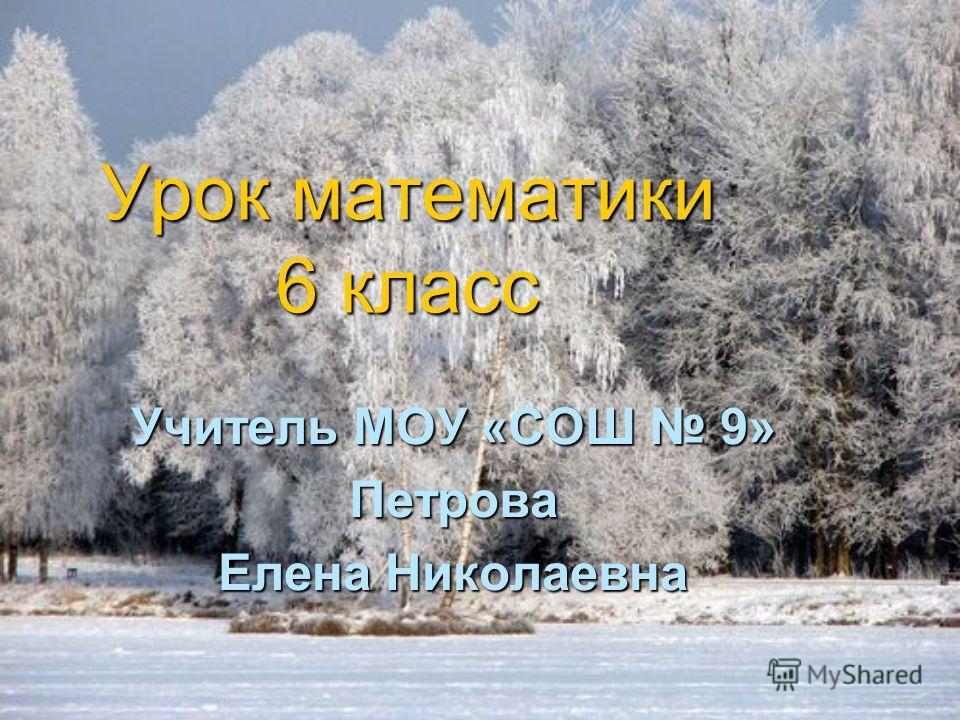 Урок математики 6 класс Учитель МОУ «СОШ 9» Петрова Елена Николаевна