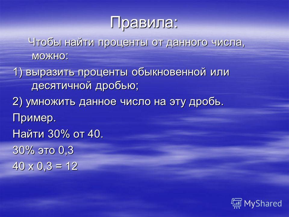 Правила: Чтобы найти проценты от данного числа, можно: Чтобы найти проценты от данного числа, можно: 1) выразить проценты обыкновенной или десятичной дробью; 2) умножить данное число на эту дробь. Пример. Найти 30% от 40. 30% это 0,3 40 x 0,3 = 12