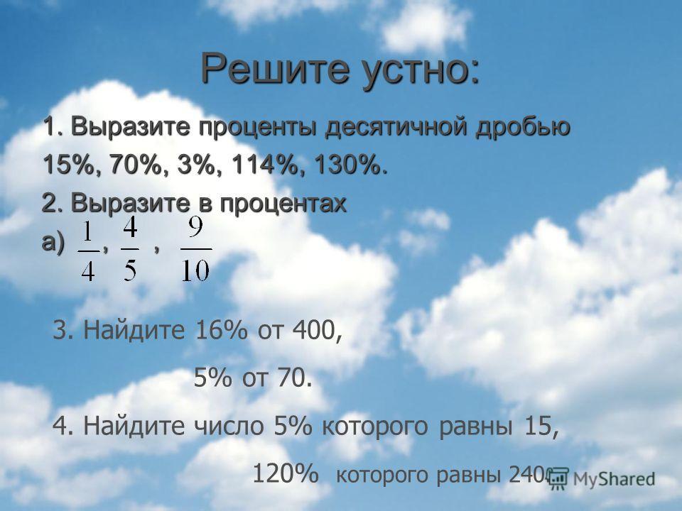 Решите устно: 1. Выразите проценты десятичной дробью 15%, 70%, 3%, 114%, 130%. 2. Выразите в процентах а),, 3. Найдите 16% от 400, 5% от 70. 4. Найдите число 5% которого равны 15, 120% которого равны 240.
