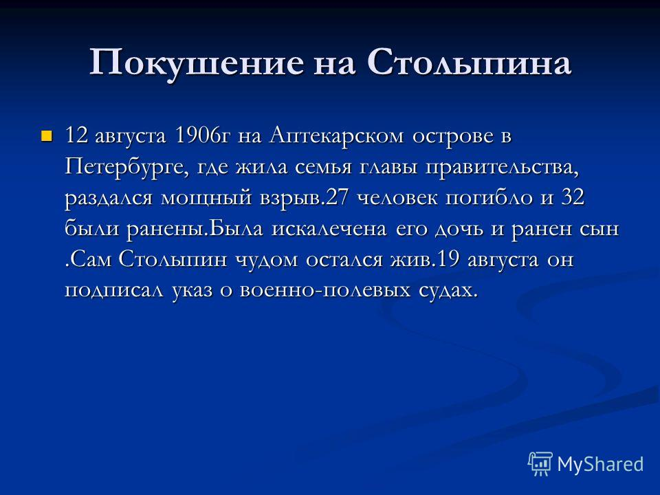 Покушение на Столыпина 12 августа 1906г на Аптекарском острове в Петербурге, где жила семья главы правительства, раздался мощный взрыв.27 человек погибло и 32 были ранены.Была искалечена его дочь и ранен сын.Сам Столыпин чудом остался жив.19 августа