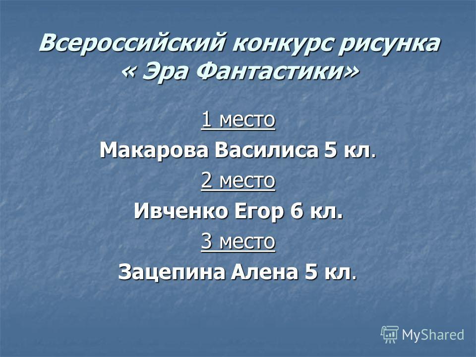 Всероссийский конкурс рисунка « Эра Фантастики» 1 место Макарова Василиса 5 кл. 2 место Ивченко Егор 6 кл. 3 место Зацепина Алена 5 кл.