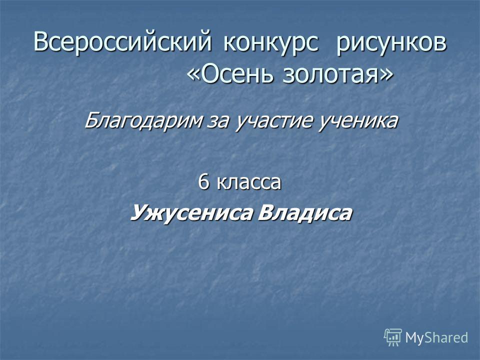 Всероссийский конкурс рисунков «Осень золотая» Благодарим за участие ученика 6 класса Ужусениса Владиса
