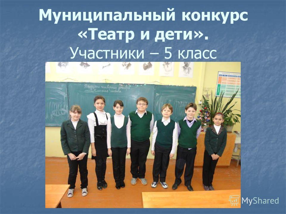 Муниципальный конкурс «Театр и дети». Участники – 5 класс