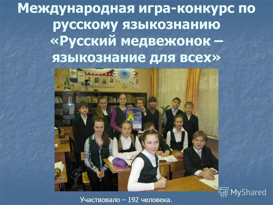 Международная игра-конкурс по русскому языкознанию «Русский медвежонок – языкознание для всех» Участвовало – 192 человека.