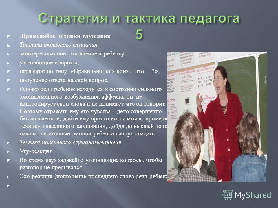 . Применяйте техники слушания Тактика активного слушания : заинтересованное отношение к ребенку, уточняющие вопросы, пара фраз по типу : « Правильно ли я понял, что …?», получение ответа на свой вопрос. Однако если ребенок находится в состоянии сильн