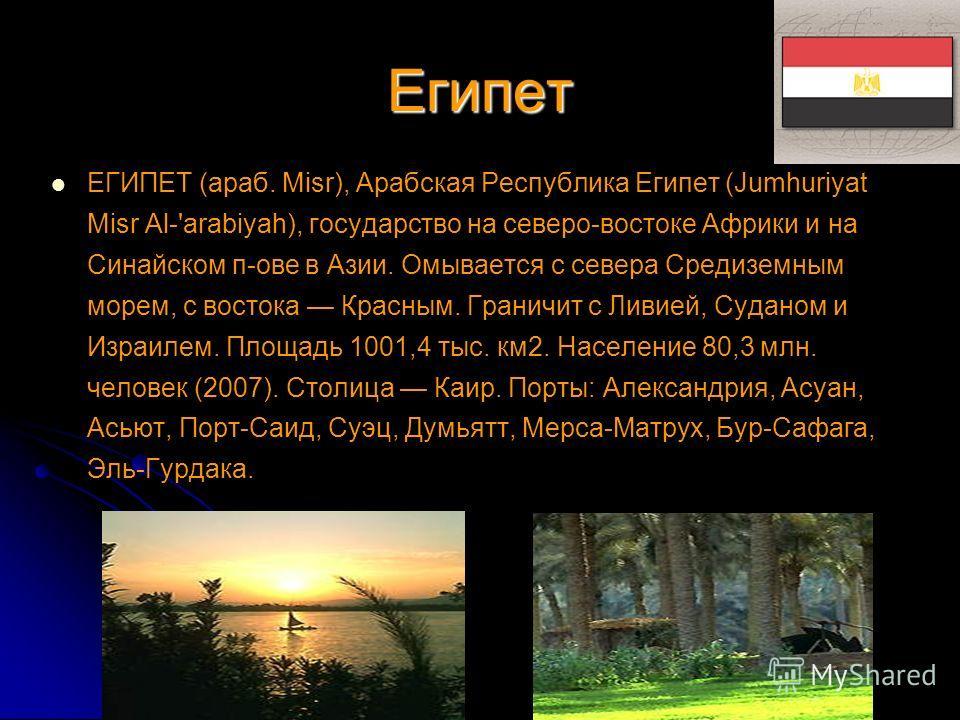 Египет ЕГИПЕТ (араб. Misr), Арабская Республика Египет (Jumhuriyat Misr Al-'arabiyah), государство на северо-востоке Африки и на Синайском п-ове в Азии. Омывается с севера Средиземным морем, с востока Красным. Граничит с Ливией, Суданом и Израилем. П
