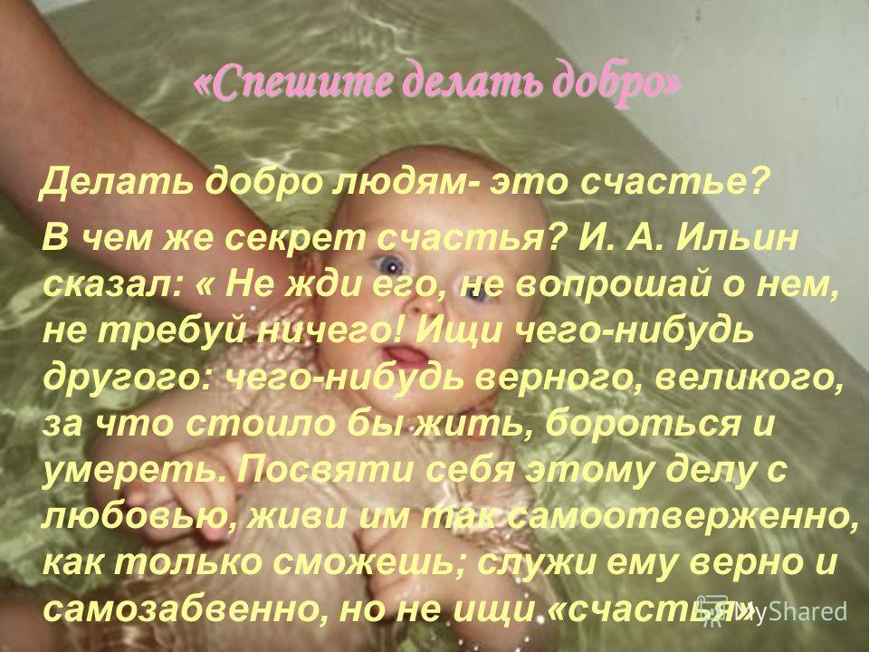 «Спешите делать добро» Делать добро людям- это счастье? В чем же секрет счастья? И. А. Ильин сказал: « Не жди его, не вопрошай о нем, не требуй ничего! Ищи чего-нибудь другого: чего-нибудь верного, великого, за что стоило бы жить, бороться и умереть.