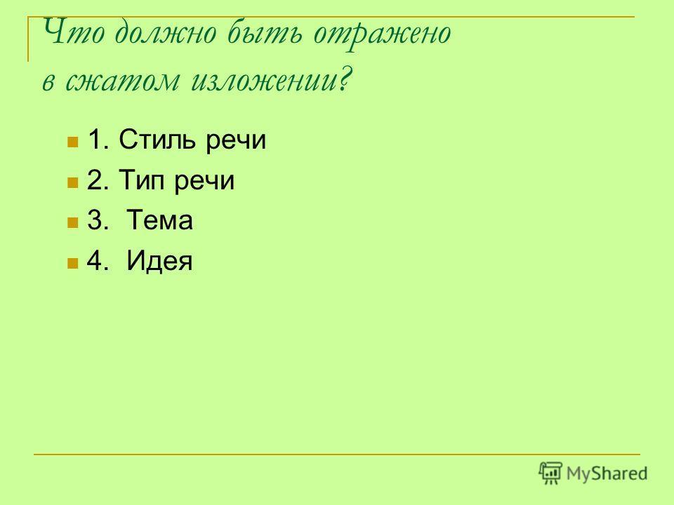 Что должно быть отражено в сжатом изложении? 1. Стиль речи 2. Тип речи 3. Тема 4. Идея