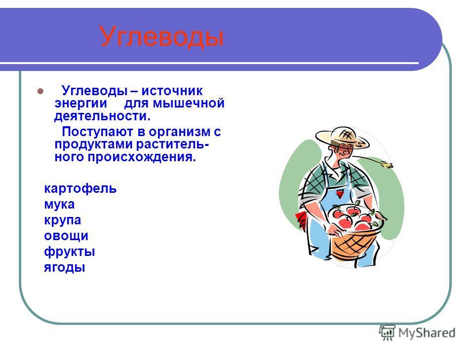 Углеводы Углеводы – источник энергии для мышечной деятельности. Поступают в организм с продуктами раститель- ного происхождения. картофель мука крупа овощи фрукты ягоды