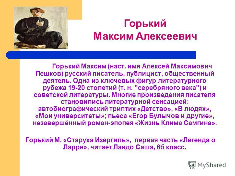 Горький Максим (наст. имя Алексей Максимович Пешков) русский писатель, публицист, общественный деятель. Одна из ключевых фигур литературного рубежа 19-20 столетий (т. н.