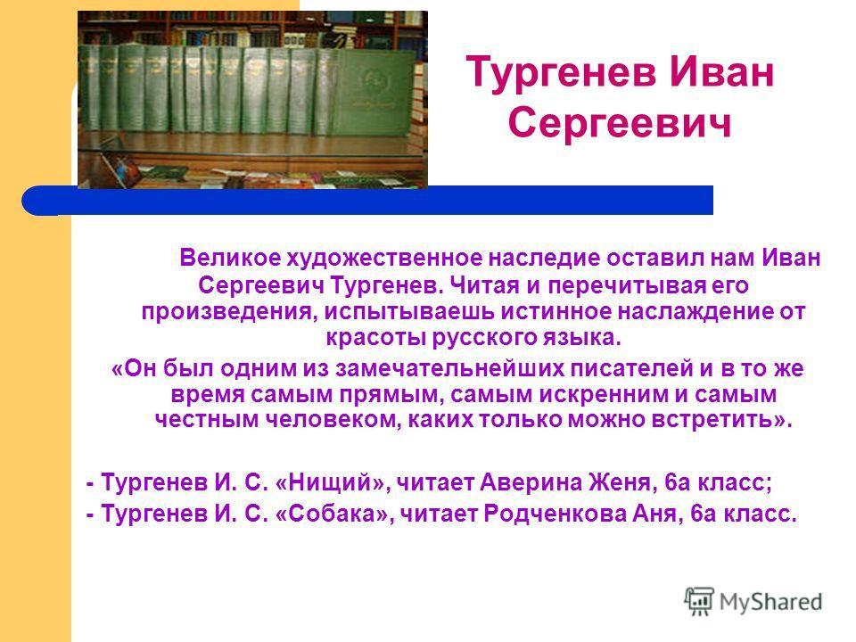Великое художественное наследие оставил нам Иван Сергеевич Тургенев. Читая и перечитывая его произведения, испытываешь истинное наслаждение от красоты русского языка. «Он был одним из замечательнейших писателей и в то же время самым прямым, самым иск