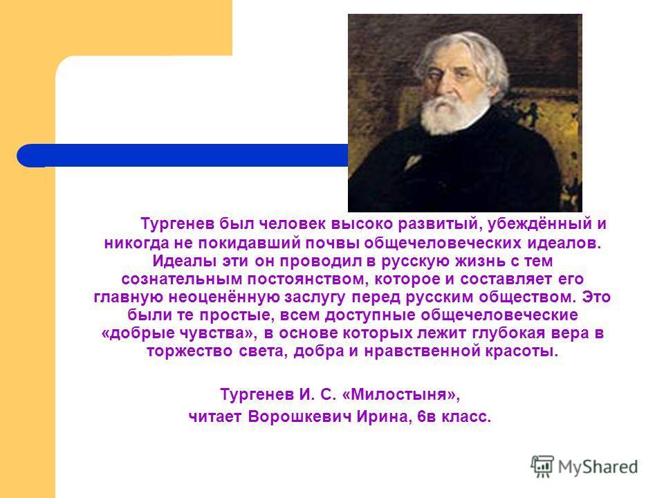 Тургенев был человек высоко развитый, убеждённый и никогда не покидавший почвы общечеловеческих идеалов. Идеалы эти он проводил в русскую жизнь с тем сознательным постоянством, которое и составляет его главную неоценённую заслугу перед русским общест