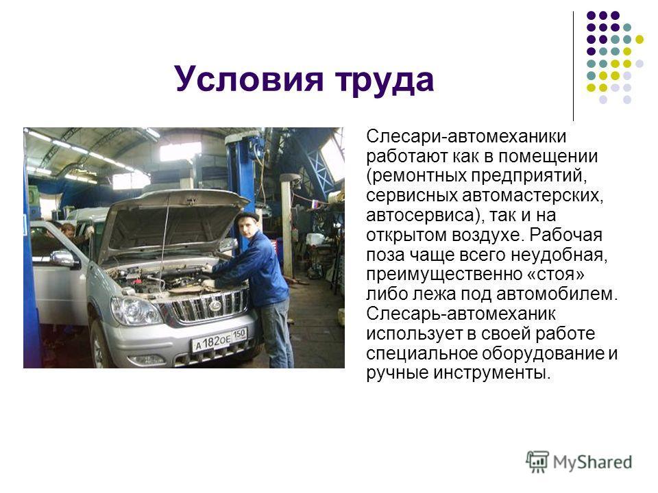 Условия труда Слесари-автомеханики работают как в помещении (ремонтных предприятий, сервисных автомастерских, автосервиса), так и на открытом воздухе. Рабочая поза чаще всего неудобная, преимущественно «стоя» либо лежа под автомобилем. Слесарь-автоме