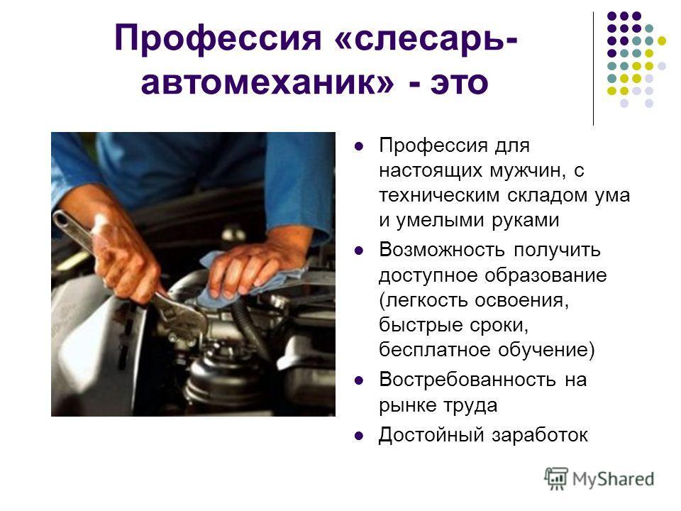 Профессия «слесарь- автомеханик» - это Профессия для настоящих мужчин, с техническим складом ума и умелыми руками Возможность получить доступное образование (легкость освоения, быстрые сроки, бесплатное обучение) Востребованность на рынке труда Досто