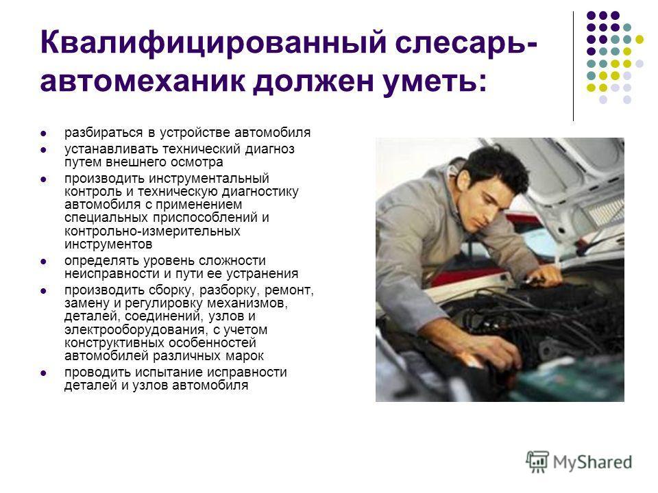 Квалифицированный слесарь- автомеханик должен уметь: разбираться в устройстве автомобиля устанавливать технический диагноз путем внешнего осмотра производить инструментальный контроль и техническую диагностику автомобиля с применением специальных при