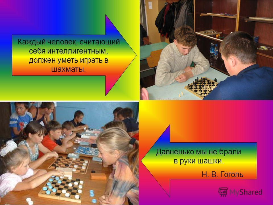 Давненько мы не брали в руки шашки. Н. В. Гоголь Каждый человек, считающий себя интеллигентным, должен уметь играть в шахматы.