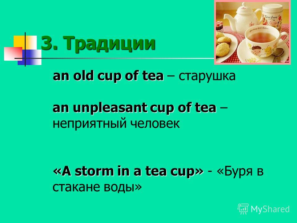 3. Традиции an old cup of tea an unpleasant cup of tea «A storm in a tea cup» an old cup of tea – старушка an unpleasant cup of tea – неприятный человек «A storm in a tea cup» - «Буря в стакане воды»