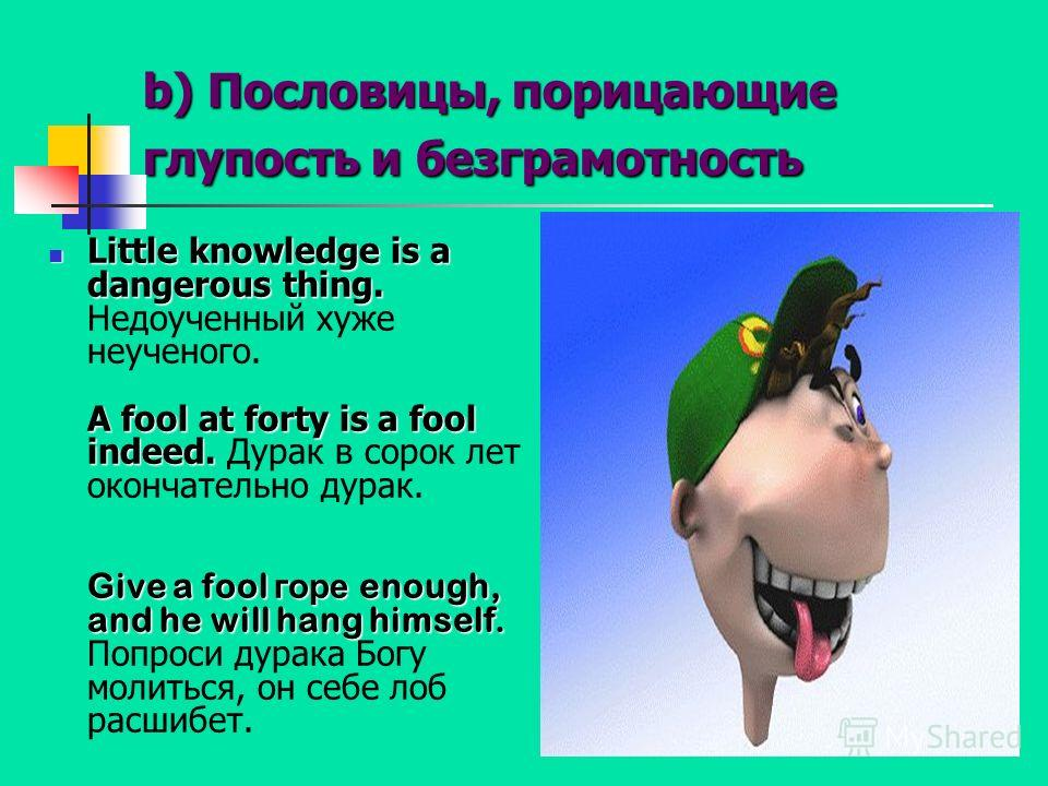 b) Пословицы, порицающие глупость и безграмотность Little knowledge is a dangerous thing. A fool at forty is a fool indeed. Give a fool горе enough, and he will hang himself. Little knowledge is a dangerous thing. Недоученный хуже неученого. A fool a