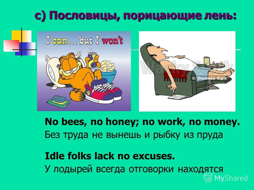 c) Пословицы, порицающие лень: No bees, no honey; no work, no money. Без труда не вынешь и рыбку из пруда Idle folks lack no excuses. У лодырей всегда отговорки находятся