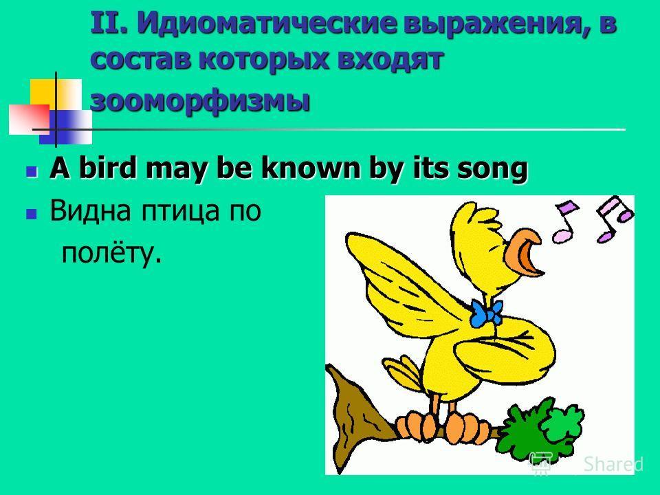 II. Идиоматические выражения, в состав которых входят зооморфизмы A bird may be known by its song A bird may be known by its song Видна птица по полёту.