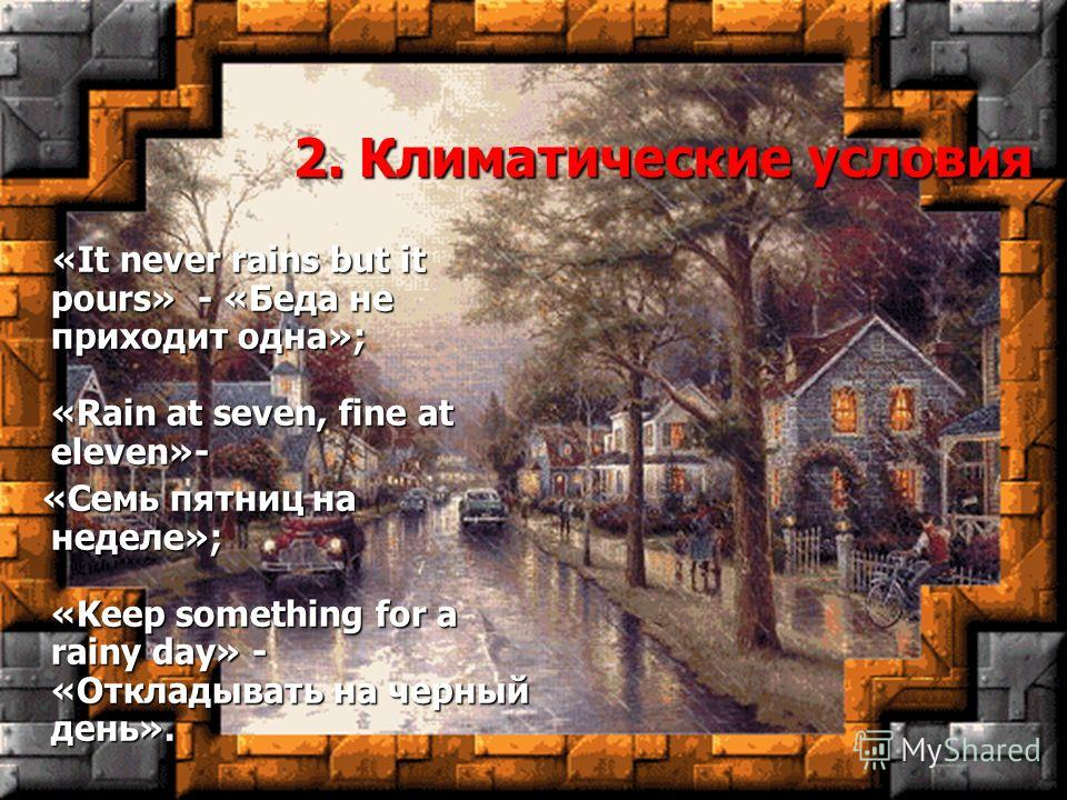 2. Климатические условия «It never rains but it pours» - «Беда не приходит одна»; «Rain at seven, fine at eleven»- «It never rains but it pours» - «Беда не приходит одна»; «Rain at seven, fine at eleven»- «Семь пятниц на неделе»; «Keep something for